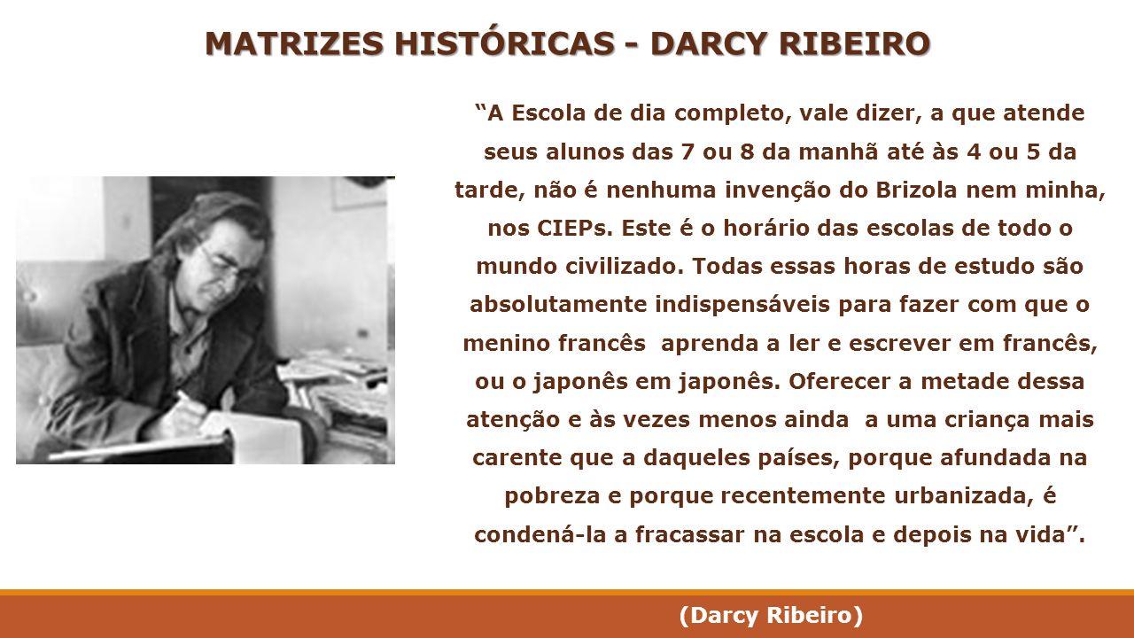 MATRIZES HISTÓRICAS - DARCY RIBEIRO A Escola de dia completo, vale dizer, a que atende seus alunos das 7 ou 8 da manhã até às 4 ou 5 da tarde, não é n