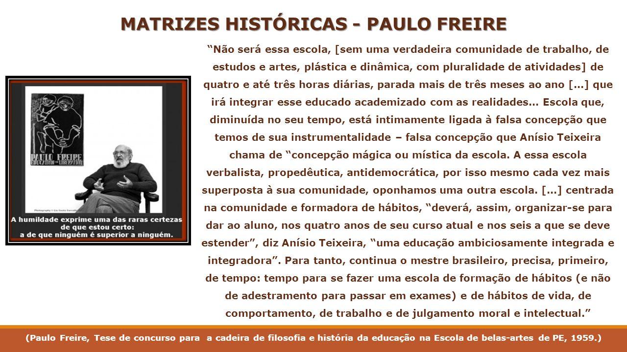 MATRIZES HISTÓRICAS - PAULO FREIRE Não será essa escola, [sem uma verdadeira comunidade de trabalho, de estudos e artes, plástica e dinâmica, com plur