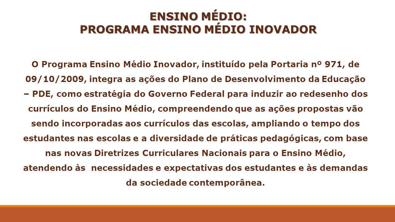 ENSINO MÉDIO: PROGRAMA ENSINO MÉDIO INOVADOR O Programa Ensino Médio Inovador, instituído pela Portaria nº 971, de 09/10/2009, integra as ações do Pla
