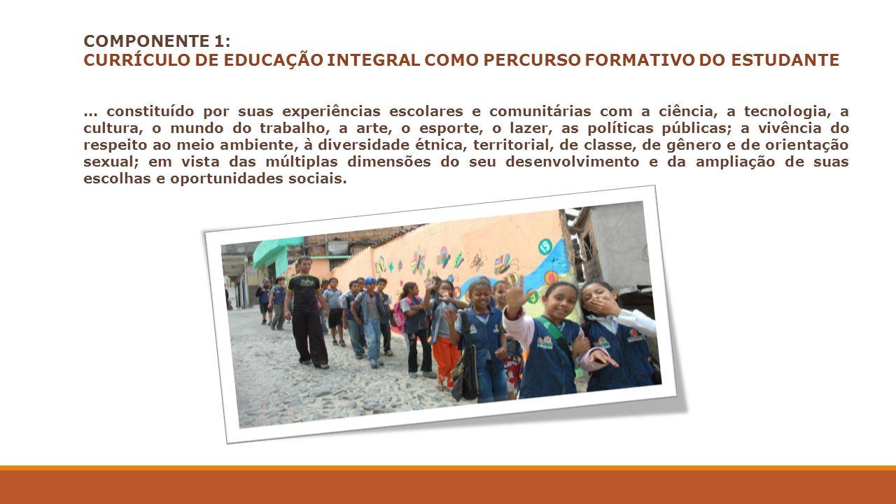 COMPONENTE 1: CURRÍCULO DE EDUCAÇÃO INTEGRAL COMO PERCURSO FORMATIVO DO ESTUDANTE... constituído por suas experiências escolares e comunitárias com a