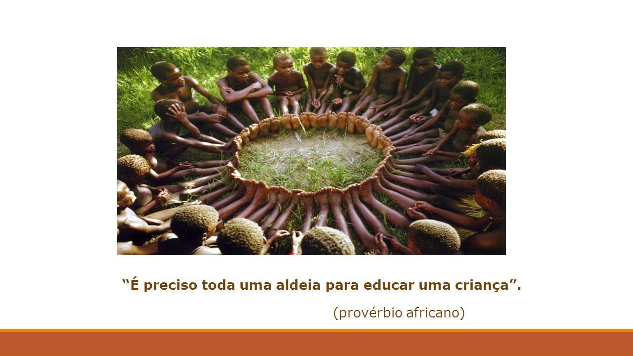 É preciso toda uma aldeia para educar uma criança. (provérbio africano)