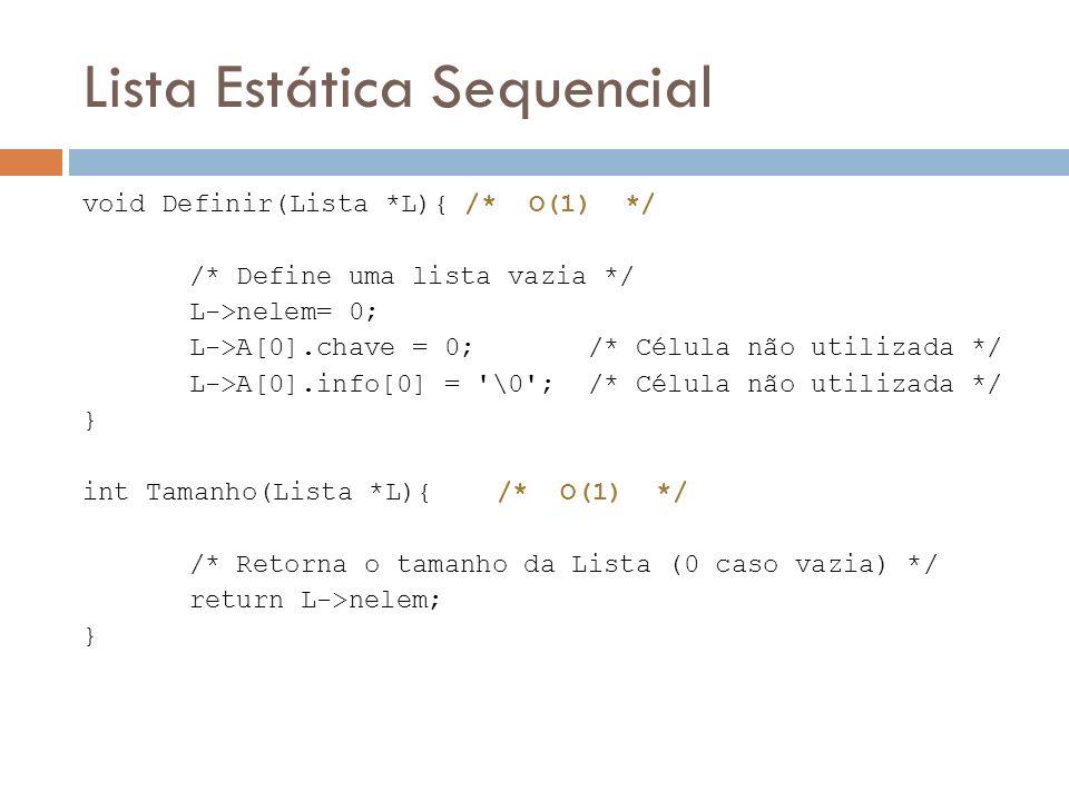 Lista Estática Sequencial void Definir(Lista *L){ /* O(1) */ /* Define uma lista vazia */ L->nelem= 0; L->A[0].chave = 0; /* Célula não utilizada */ L