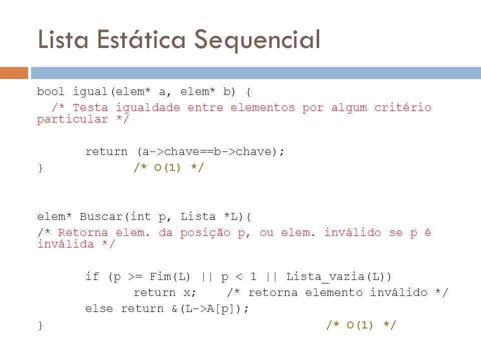 Lista Estática Sequencial bool igual(elem* a, elem* b) { /* Testa igualdade entre elementos por algum critério particular */ return (a->chave==b->chav
