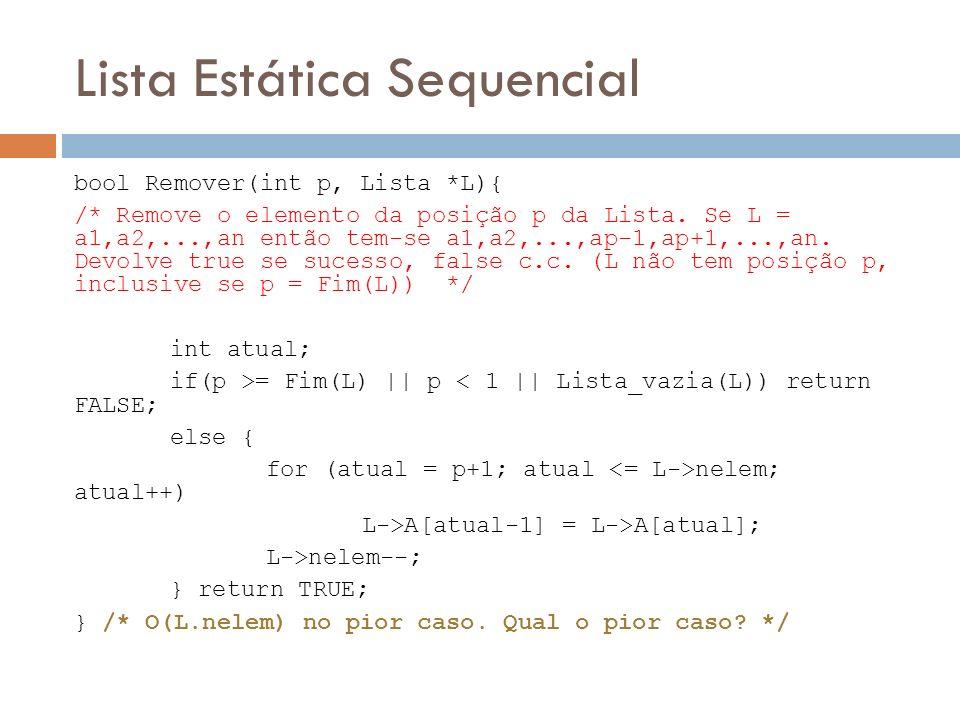 Lista Estática Sequencial bool Remover(int p, Lista *L){ /* Remove o elemento da posição p da Lista. Se L = a1,a2,...,an então tem-se a1,a2,...,ap-1,a