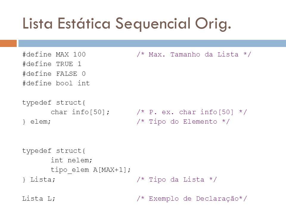 Lista Estática Sequencial Orig. #define MAX 100 /* Max. Tamanho da Lista */ #define TRUE 1 #define FALSE 0 #define bool int typedef struct{ char info[