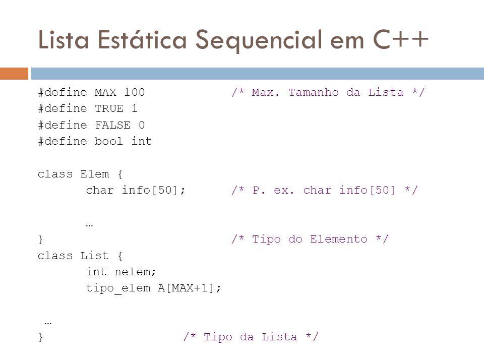 Lista Estática Sequencial em C++ #define MAX 100 /* Max. Tamanho da Lista */ #define TRUE 1 #define FALSE 0 #define bool int class Elem { char info[50