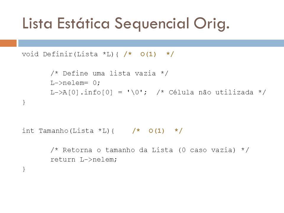 Lista Estática Sequencial Orig. void Definir(Lista *L){ /* O(1) */ /* Define uma lista vazia */ L->nelem= 0; L->A[0].info[0] = '\0'; /* Célula não uti