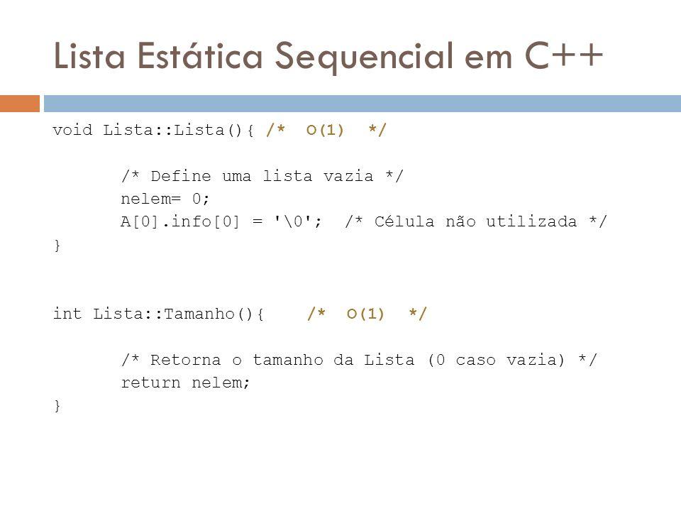 Lista Estática Sequencial em C++ void Lista::Lista(){ /* O(1) */ /* Define uma lista vazia */ nelem= 0; A[0].info[0] = '\0'; /* Célula não utilizada *
