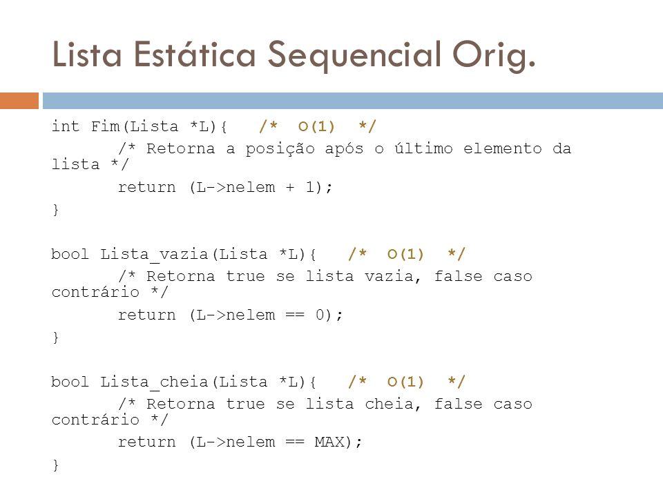 Lista Estática Sequencial Orig. int Fim(Lista *L){ /* O(1) */ /* Retorna a posição após o último elemento da lista */ return (L->nelem + 1); } bool Li