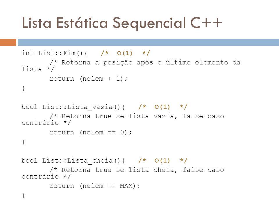 Lista Estática Sequencial C++ int List::Fim(){ /* O(1) */ /* Retorna a posição após o último elemento da lista */ return (nelem + 1); } bool List::Lis