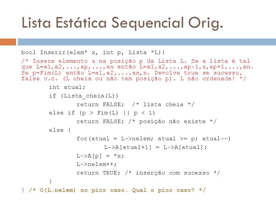 Lista Estática Sequencial Orig. bool Inserir(elem* x, int p, Lista *L){ /* Insere elemento x na posição p da Lista L. Se a lista é tal que L=a1,a2,...
