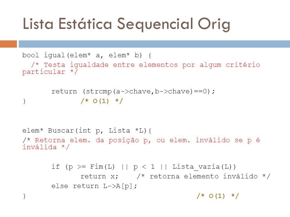 Lista Estática Sequencial Orig bool igual(elem* a, elem* b) { /* Testa igualdade entre elementos por algum critério particular */ return (strcmp(a->ch