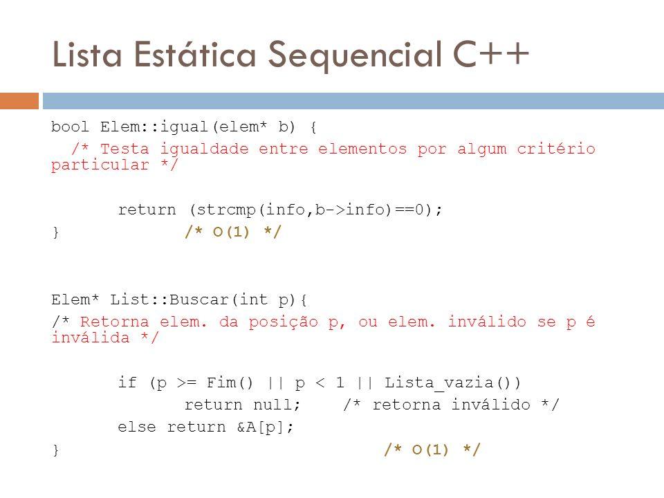 Lista Estática Sequencial C++ bool Elem::igual(elem* b) { /* Testa igualdade entre elementos por algum critério particular */ return (strcmp(info,b->i