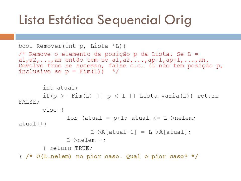 Lista Estática Sequencial Orig bool Remover(int p, Lista *L){ /* Remove o elemento da posição p da Lista. Se L = a1,a2,...,an então tem-se a1,a2,...,a