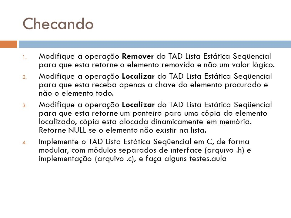 Checando 1. Modifique a operação Remover do TAD Lista Estática Seqüencial para que esta retorne o elemento removido e não um valor lógico. 2. Modifiqu