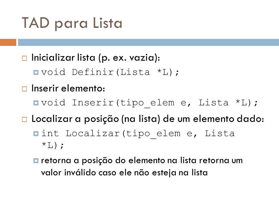TAD para Lista Acessar elemento em posição dada: tipo_elem Buscar(intp, Lista *L); retorna o elemento da lista na posição fornecida sem alterá-la se posição não existir, retorna um valor inválido Eliminar elemento na posição dada: int Remover(intp, Lista *L); Retorna 1 (true) se bem sucedida Retorna 0 (false) se posição dada é inválida Obter número de elementos na lista: int Tamanho(Lista *L);