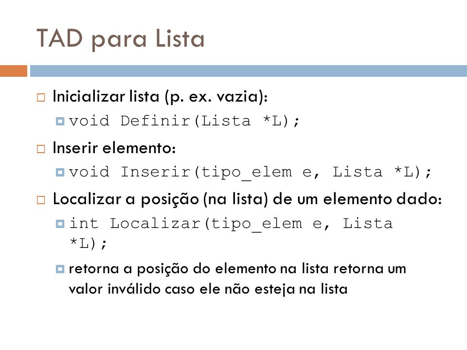 TAD para Lista Inicializar lista (p. ex. vazia): void Definir(Lista *L); Inserir elemento: void Inserir(tipo_elem e, Lista *L); Localizar a posição (n