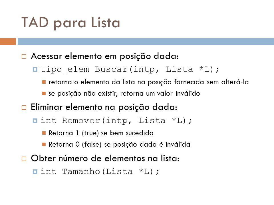 TAD para Lista Apagar a lista: void Apagar(Lista *L); Destruir a lista: void Destruir(Lista *L); lista não é mais acessível (só para implementações dinâmicas) Obter posição seguinte à do último elemento: int Fim(Lista *L); Verificar se lista está vazia, verificar se está cheia......