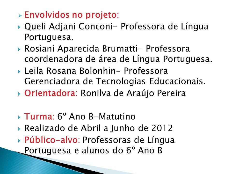 Envolvidos no projeto: Queli Adjani Conconi- Professora de Língua Portuguesa. Rosiani Aparecida Brumatti- Professora coordenadora de área de Língua Po