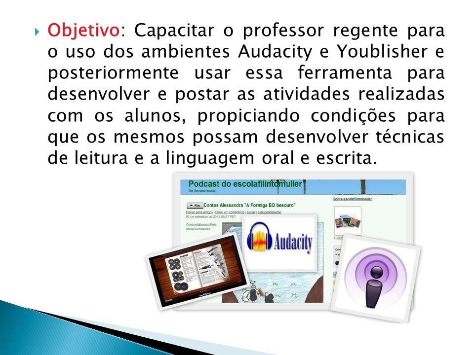 Objetivo: Capacitar o professor regente para o uso dos ambientes Audacity e Youblisher e posteriormente usar essa ferramenta para desenvolver e postar
