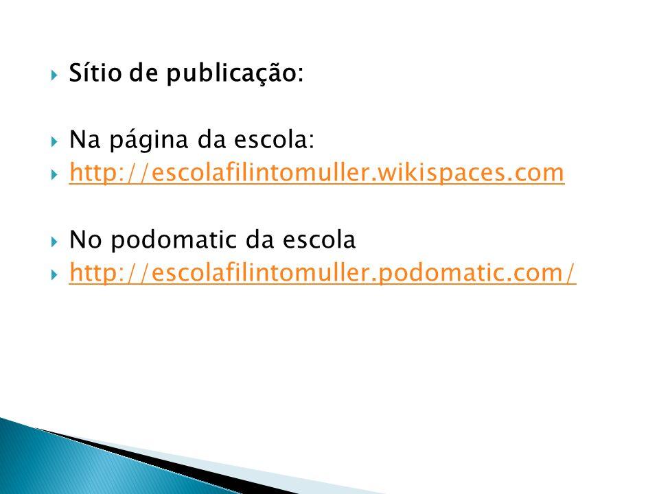 Sítio de publicação: Na página da escola: http://escolafilintomuller.wikispaces.com No podomatic da escola http://escolafilintomuller.podomatic.com/