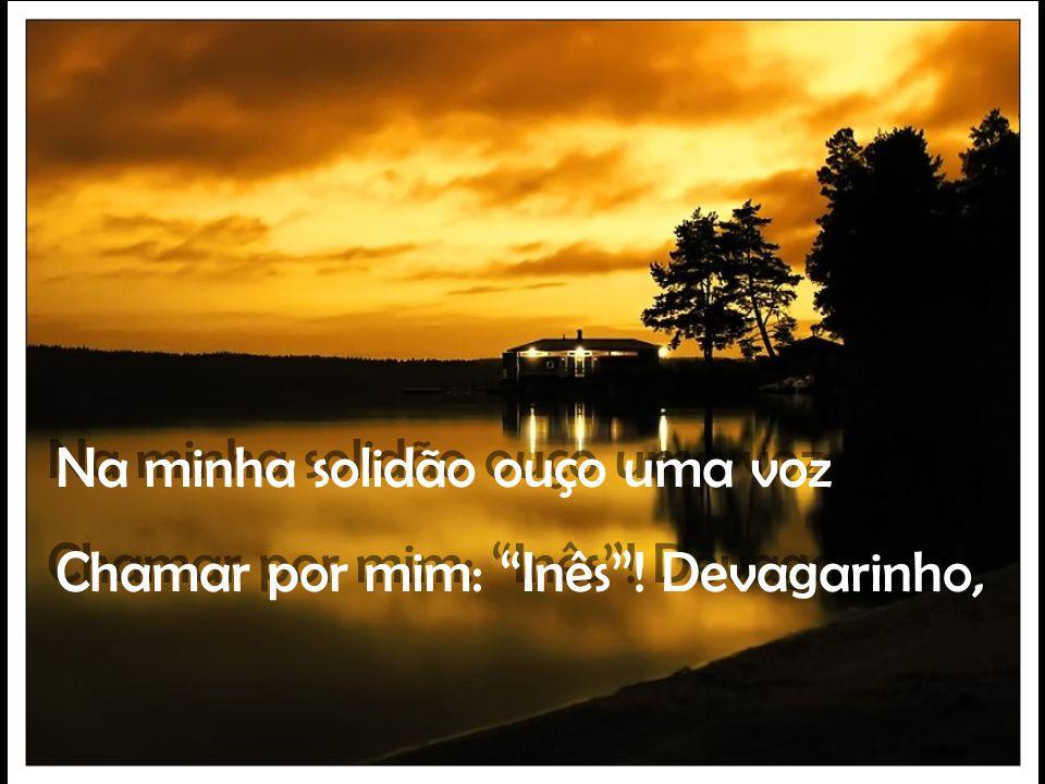 Na minha solidão ouço uma voz Chamar por mim: Inês.