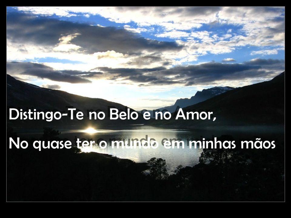 Distingo-Te no Belo e no Amor, No quase ter o mundo em minhas mãos Distingo-Te no Belo e no Amor, No quase ter o mundo em minhas mãos