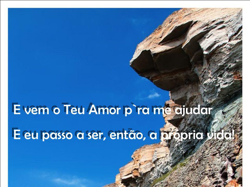 E vem o Teu Amor p`ra me ajudar E eu passo a ser, então, a própria vida.