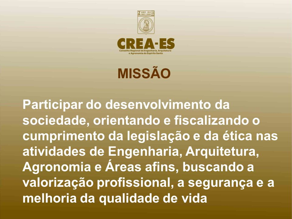 MISSÃO Participar do desenvolvimento da sociedade, orientando e fiscalizando o cumprimento da legislação e da ética nas atividades de Engenharia, Arqu