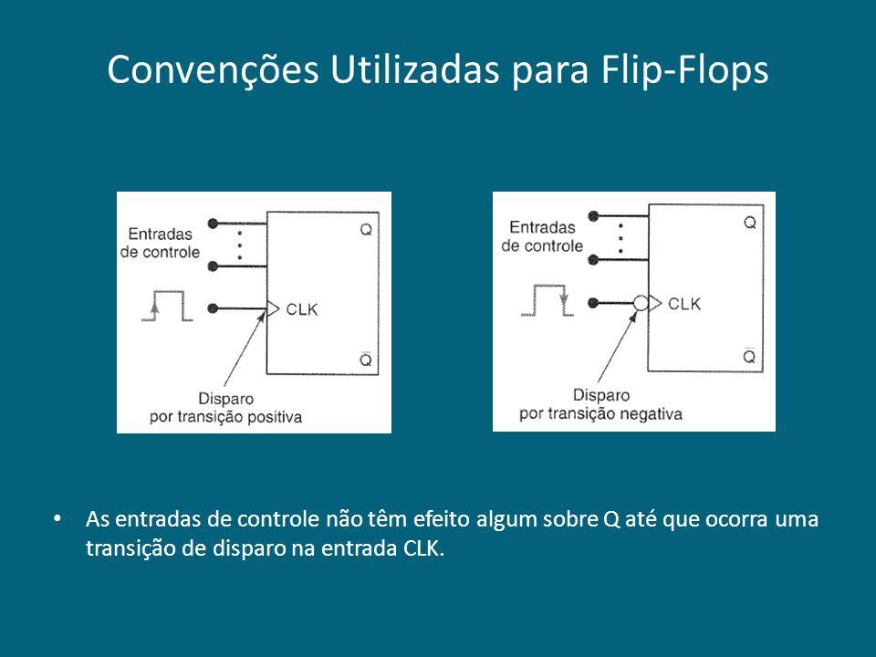 Convenções Utilizadas para Flip-Flops As entradas de controle não têm efeito algum sobre Q até que ocorra uma transição de disparo na entrada CLK.