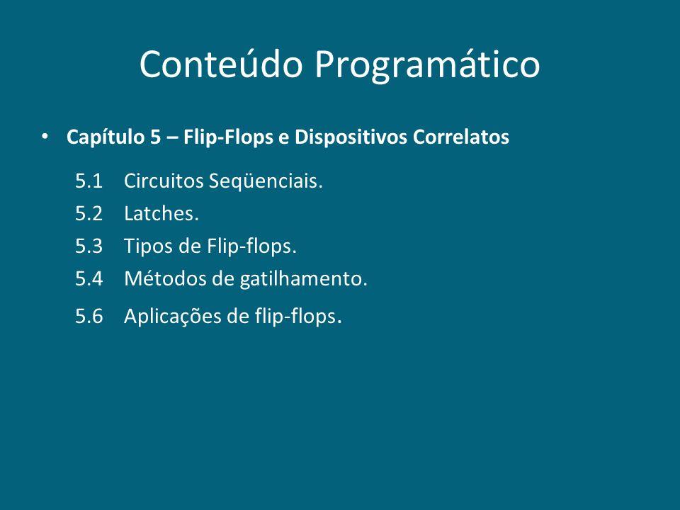 Conteúdo Programático Capítulo 5 – Flip-Flops e Dispositivos Correlatos 5.1 Circuitos Seqüenciais. 5.2 Latches. 5.3 Tipos de Flip-flops. 5.4 Métodos d