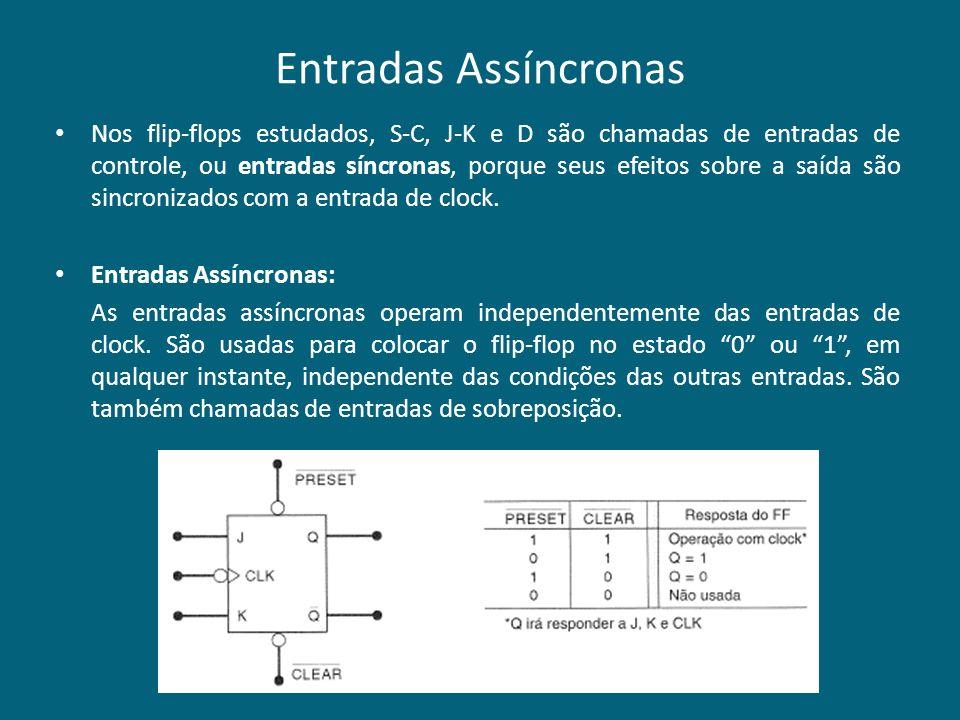 Entradas Assíncronas Nos flip-flops estudados, S-C, J-K e D são chamadas de entradas de controle, ou entradas síncronas, porque seus efeitos sobre a s