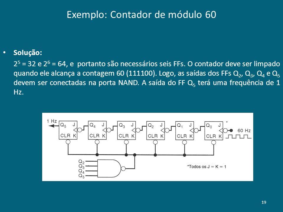 Exemplo: Contador de módulo 60 19 Solução: 2 5 = 32 e 2 6 = 64, e portanto são necessários seis FFs. O contador deve ser limpado quando ele alcança a