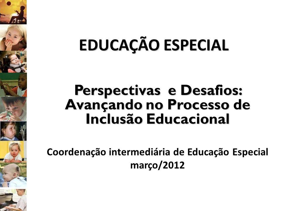 EDUCAÇÃO ESPECIAL Perspectivas e Desafios: Avançando no Processo de Inclusão Educacional Coordenação intermediária de Educação Especial março/2012