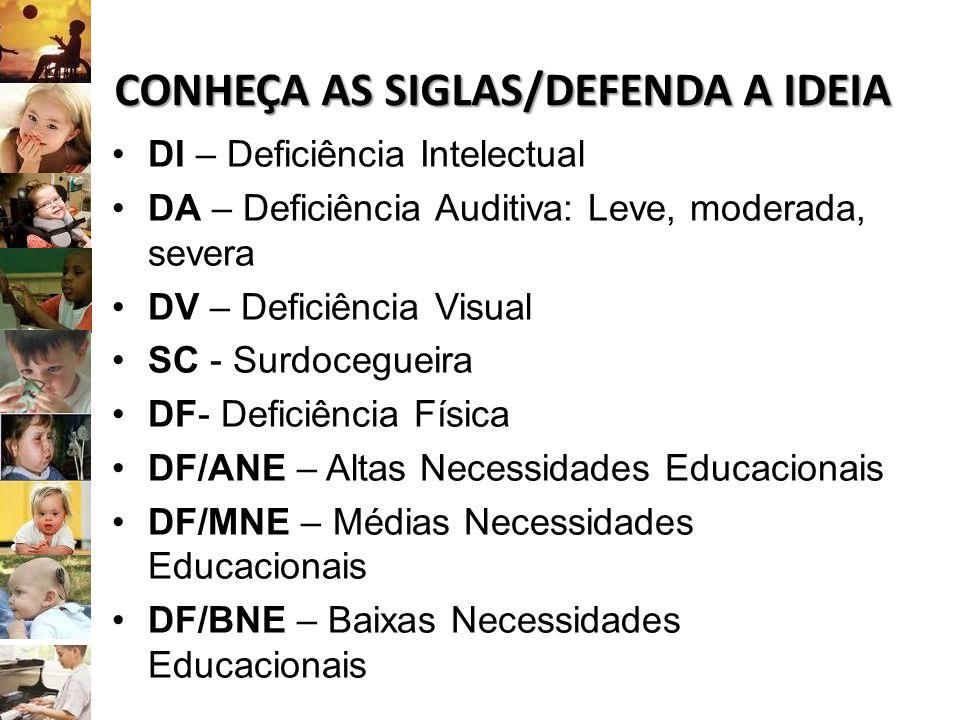 CONHEÇA AS SIGLAS/DEFENDA A IDEIA DI – Deficiência Intelectual DA – Deficiência Auditiva: Leve, moderada, severa DV – Deficiência Visual SC - Surdoceg