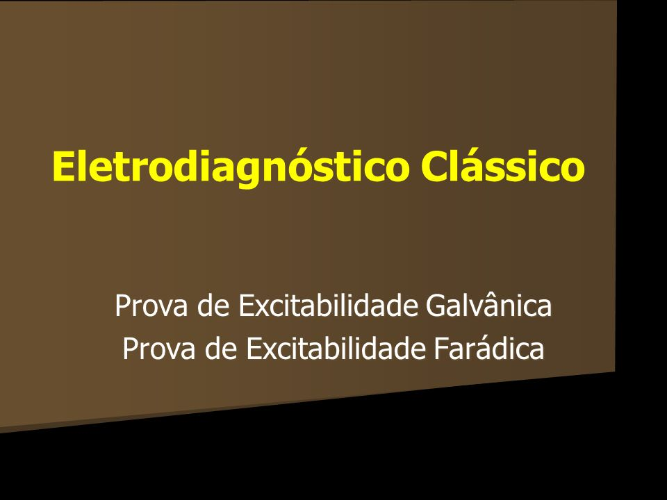 Eletrodiagnóstico Clássico Prova de Excitabilidade Galvânica Prova de Excitabilidade Farádica