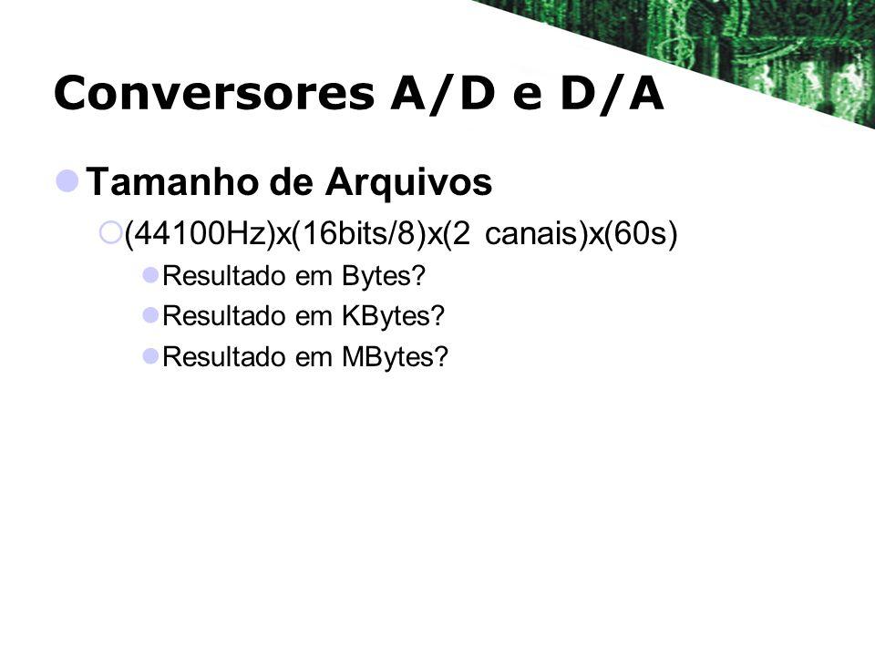 Conversores A/D e D/A Tamanho de Arquivos (44100Hz)x(16bits/8)x(2 canais)x(60s) Resultado em Bytes? Resultado em KBytes? Resultado em MBytes?