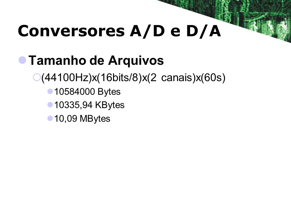 Conversores A/D e D/A Tamanho de Arquivos (44100Hz)x(16bits/8)x(2 canais)x(60s) 10584000 Bytes 10335,94 KBytes 10,09 MBytes