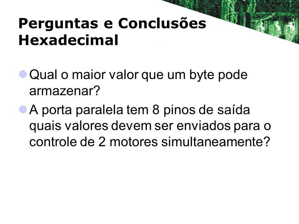 Perguntas e Conclusões Hexadecimal Qual o maior valor que um byte pode armazenar? A porta paralela tem 8 pinos de saída quais valores devem ser enviad