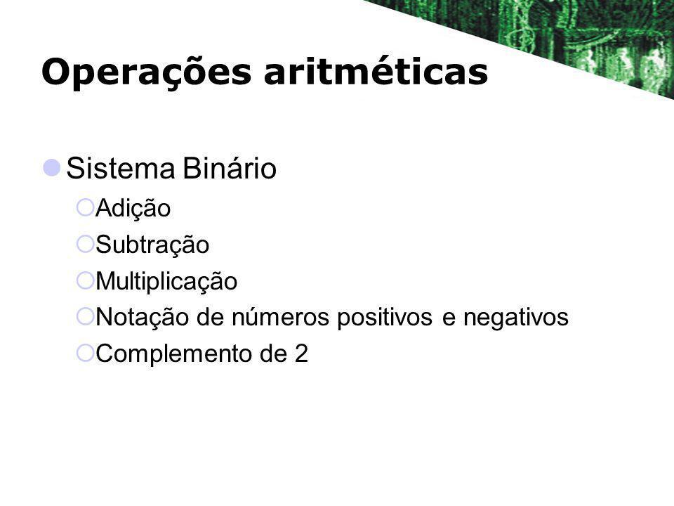 Operações aritméticas Sistema Binário Adição Subtração Multiplicação Notação de números positivos e negativos Complemento de 2