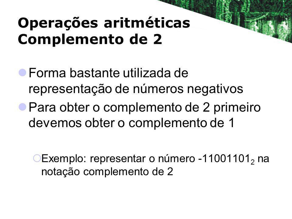 Operações aritméticas Complemento de 2 Forma bastante utilizada de representação de números negativos Para obter o complemento de 2 primeiro devemos o