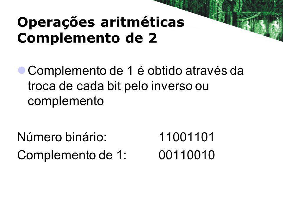 Operações aritméticas Complemento de 2 Complemento de 1 é obtido através da troca de cada bit pelo inverso ou complemento Número binário:11001101 Comp