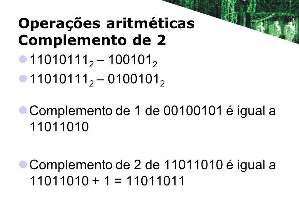 Operações aritméticas Complemento de 2 11010111 2 – 100101 2 11010111 2 – 0100101 2 Complemento de 1 de 00100101 é igual a 11011010 Complemento de 2 d