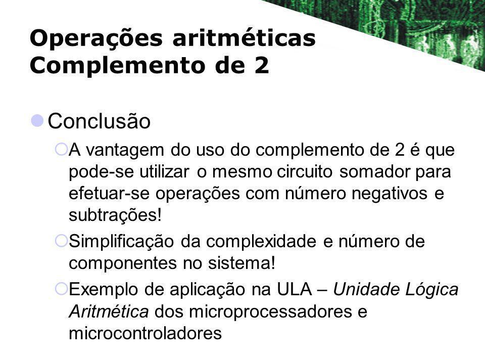 Operações aritméticas Complemento de 2 Conclusão A vantagem do uso do complemento de 2 é que pode-se utilizar o mesmo circuito somador para efetuar-se