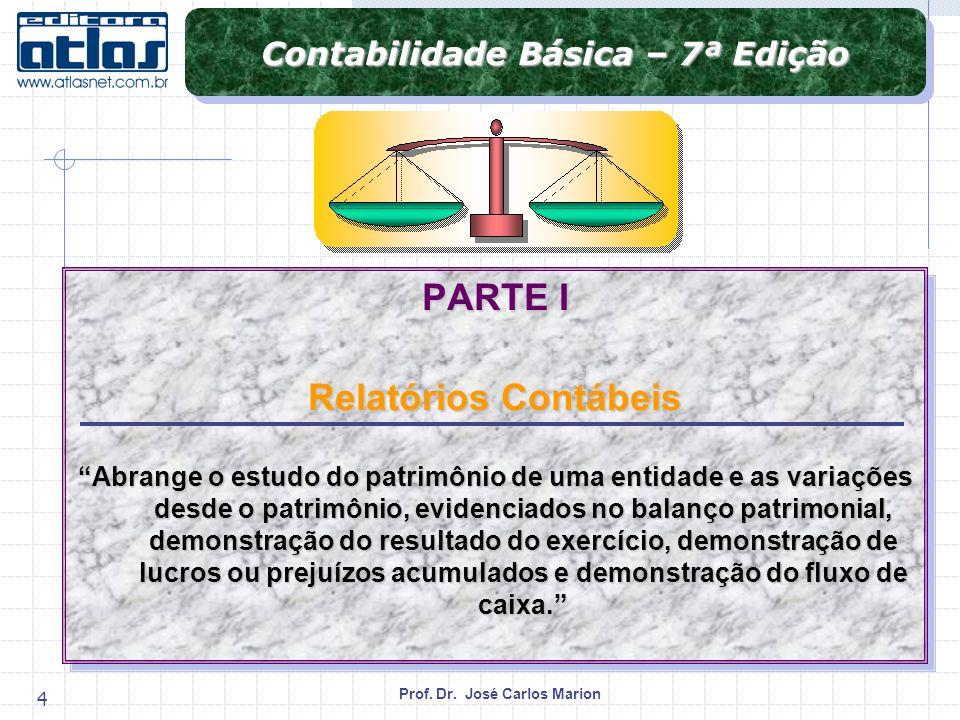 Prof. Dr. José Carlos Marion 4 Contabilidade Básica – 7ª Edição PARTE I Relatórios Contábeis Abrange o estudo do patrimônio de uma entidade e as varia