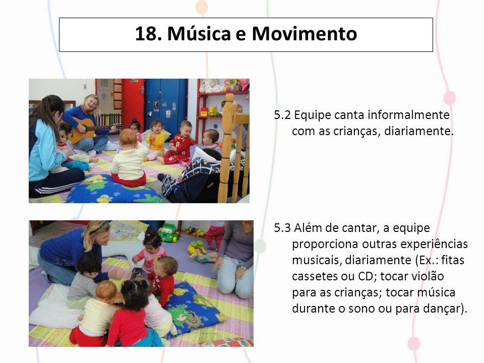18. Música e Movimento 5.2 Equipe canta informalmente com as crianças, diariamente. 5.3 Além de cantar, a equipe proporciona outras experiências music