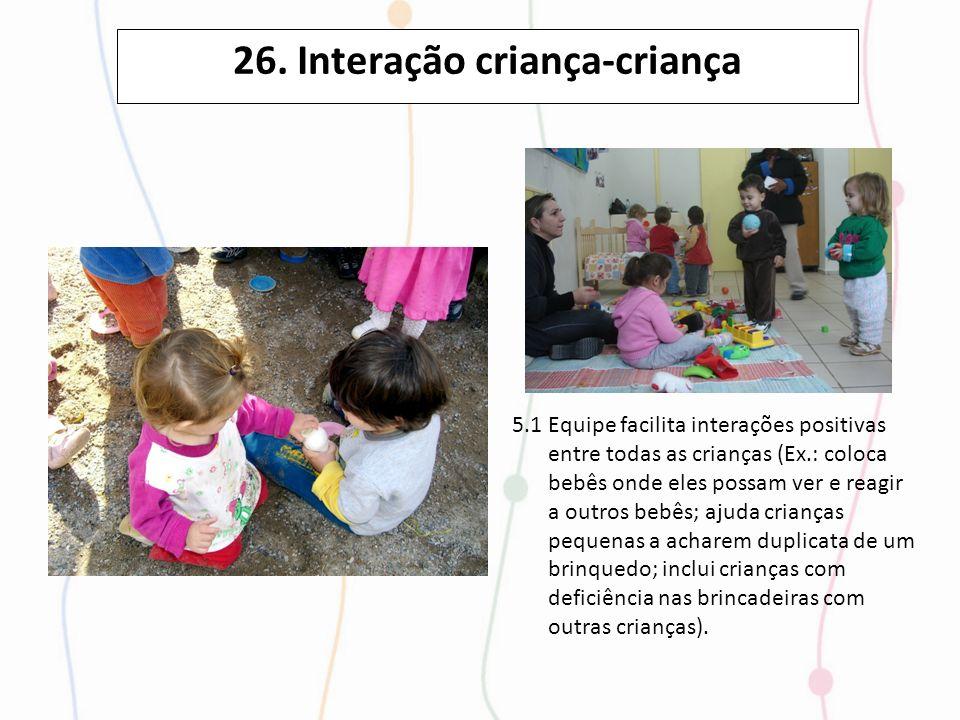 26. Interação criança-criança 5.1 Equipe facilita interações positivas entre todas as crianças (Ex.: coloca bebês onde eles possam ver e reagir a outr