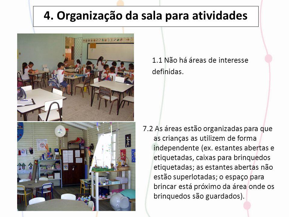4. Organização da sala para atividades 1.1 Não há áreas de interesse definidas. 7.2 As áreas estão organizadas para que as crianças as utilizem de for