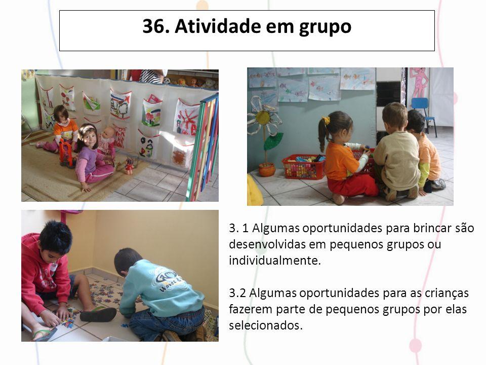 36. Atividade em grupo 3. 1 Algumas oportunidades para brincar são desenvolvidas em pequenos grupos ou individualmente. 3.2 Algumas oportunidades para