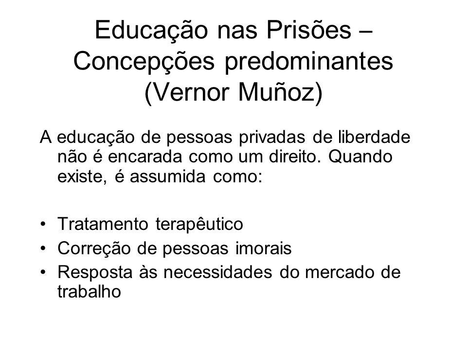 Educação nas Prisões – Concepções predominantes (Vernor Muñoz) A educação de pessoas privadas de liberdade não é encarada como um direito. Quando exis